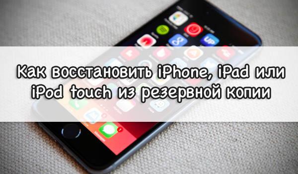 Как восстановить iPhone, iPad или iPod touch из резервной копии
